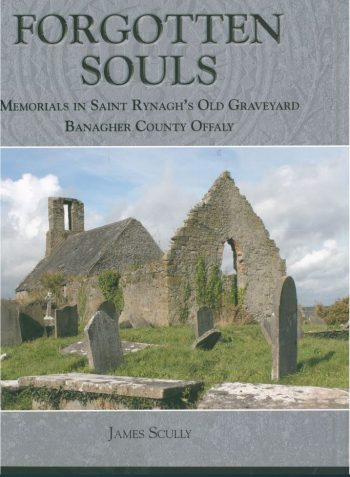 Forgotten Souls – Memorials In Saint Rynaghs Old Graveyard Banagher County Offaly – James Scully
