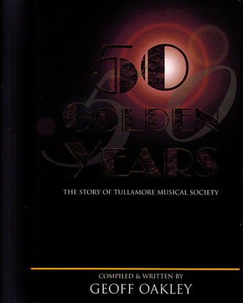 50 Golden Years: The Story Of Tullamore Musical Society – Geoff Oakley.