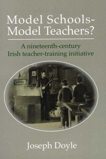 Model Schools – Model Teachers? A Nineteenth-century Irish Teacher-training Initiative – Joseph Doyle.